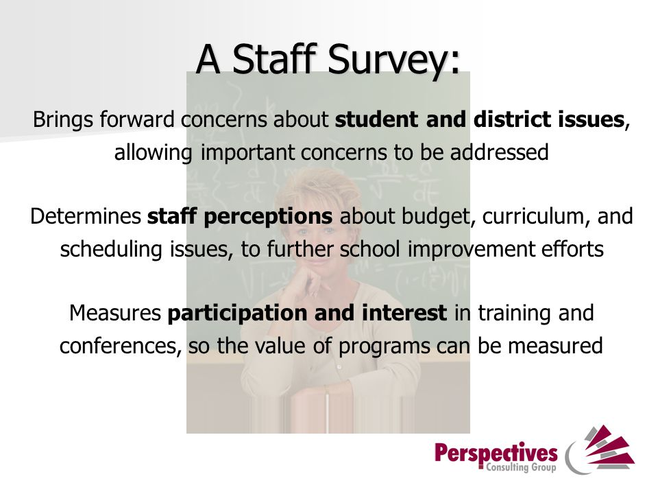 A Staff Survey: Brings forward concerns about student and district issues, allowing important concerns to be addressed Determines staff perceptions about budget, curriculum, and scheduling issues, to further school improvement efforts Measures participation and interest in training and conferences, so the value of programs can be measured
