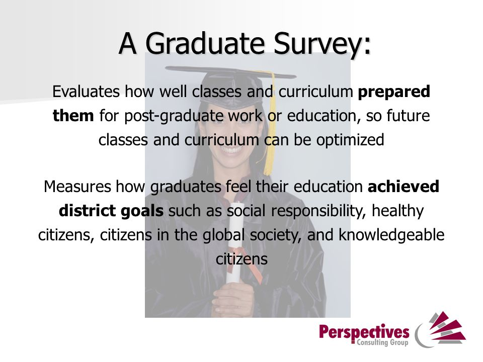A Graduate Survey: Evaluates how well classes and curriculum prepared them for post-graduate work or education, so future classes and curriculum can be optimized Measures how graduates feel their education achieved district goals such as social responsibility, healthy citizens, citizens in the global society, and knowledgeable citizens