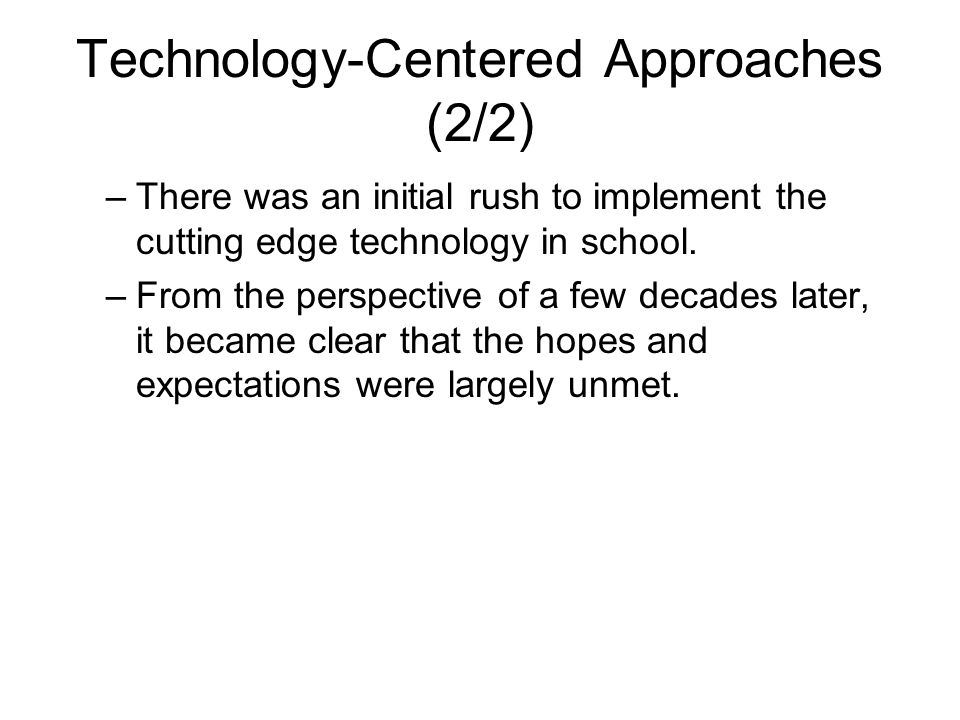 Technology-Centered Approaches (2/2) –There was an initial rush to implement the cutting edge technology in school. –From the perspective of a few dec