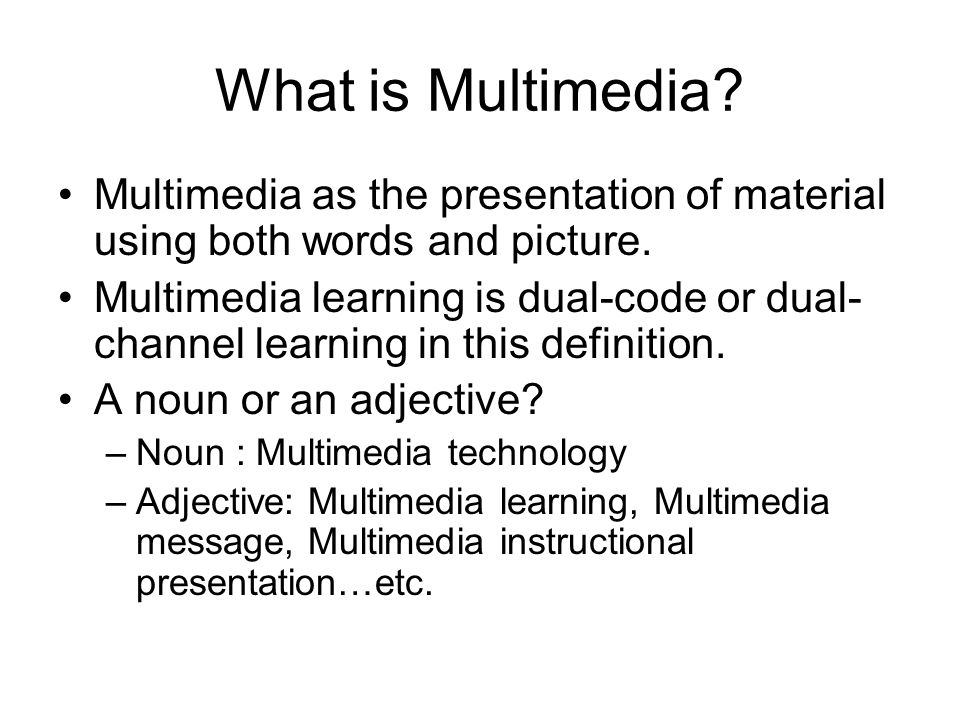 What is Multimedia? Multimedia as the presentation of material using both words and picture. Multimedia learning is dual-code or dual- channel learnin