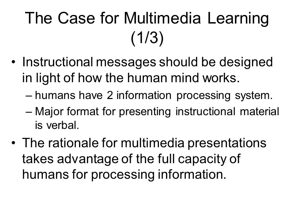 The Case for Multimedia Learning (1/3) Instructional messages should be designed in light of how the human mind works.