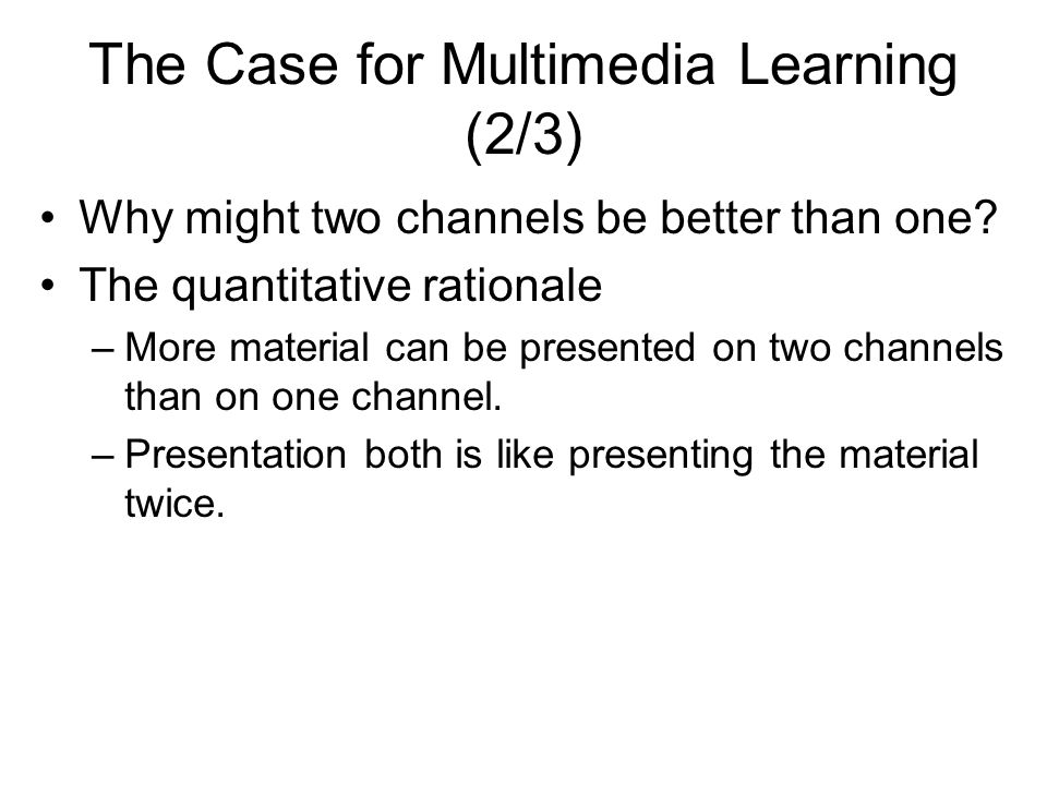 The Case for Multimedia Learning (2/3) Why might two channels be better than one.