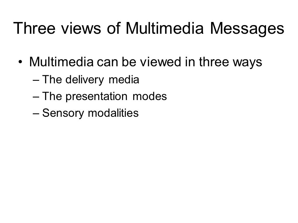 Three views of Multimedia Messages Multimedia can be viewed in three ways –The delivery media –The presentation modes –Sensory modalities