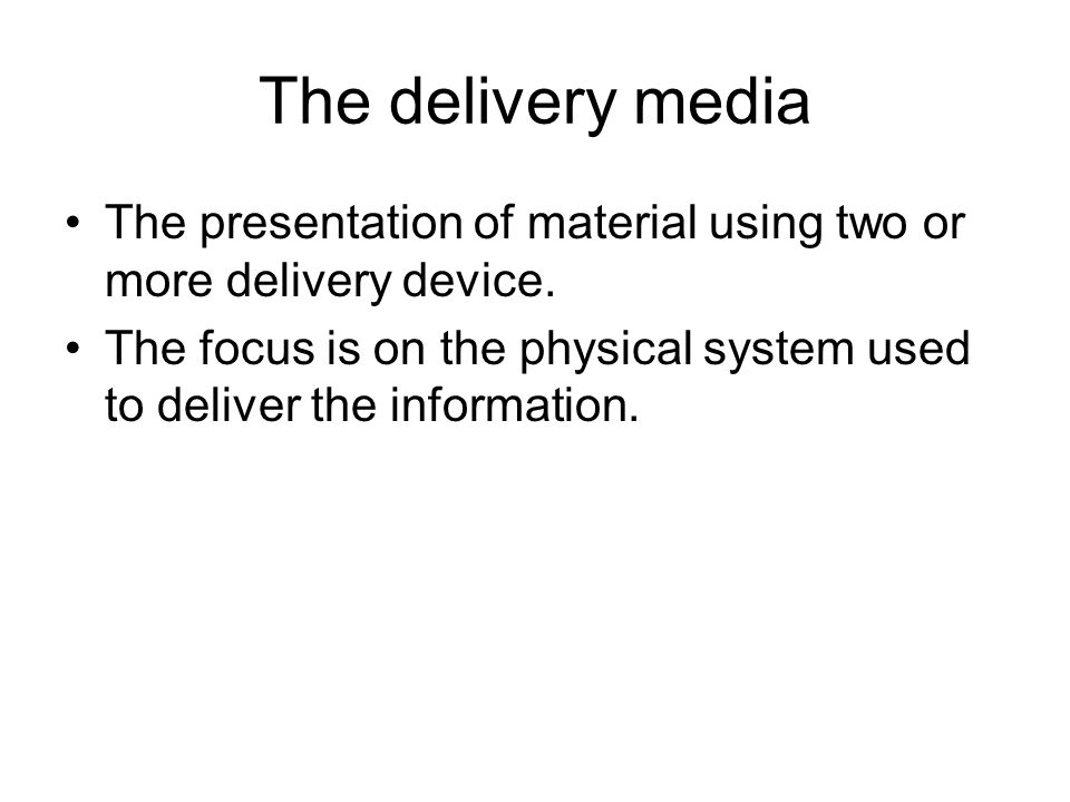 The delivery media The presentation of material using two or more delivery device. The focus is on the physical system used to deliver the information