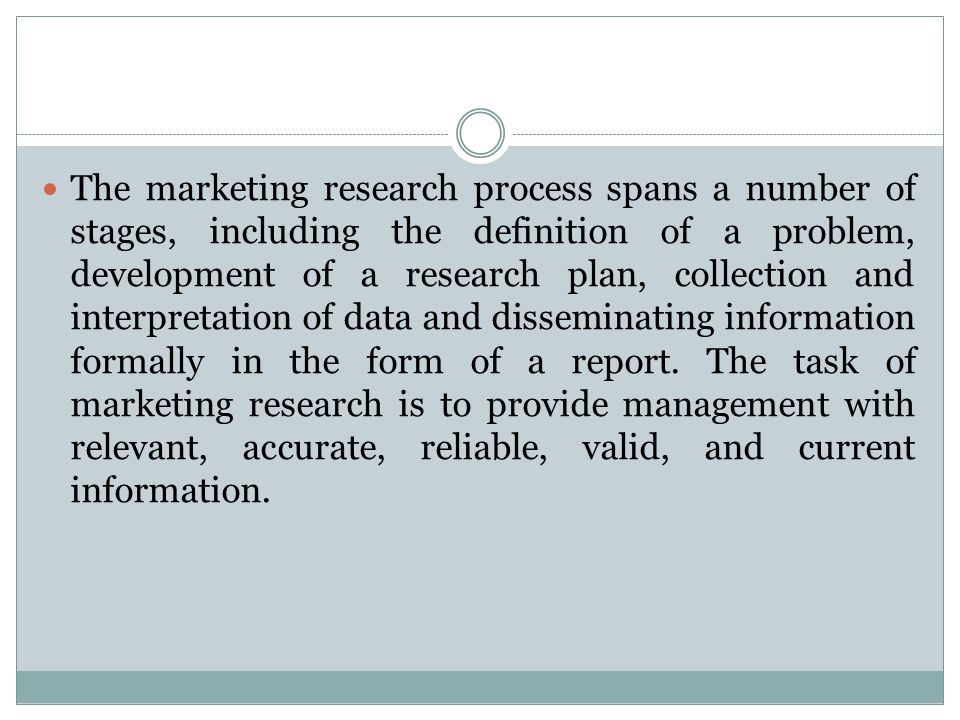 The marketing research process spans a number of stages, including the definition of a problem, development of a research plan, collection and interpretation of data and disseminating information formally in the form of a report.