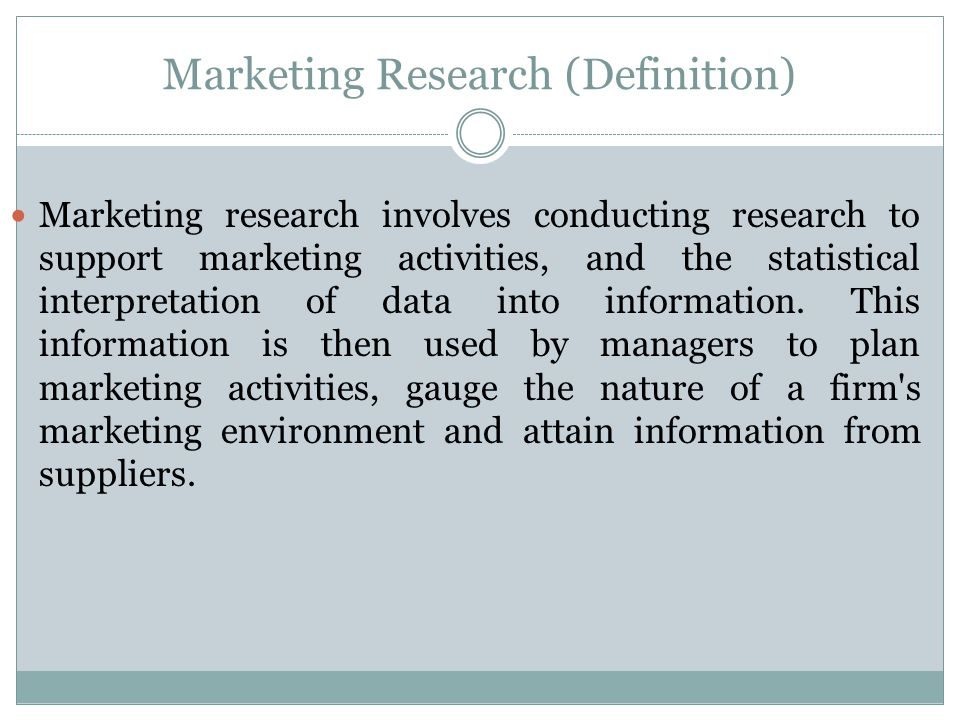 Marketing Research (Definition) Marketing research involves conducting research to support marketing activities, and the statistical interpretation of data into information.