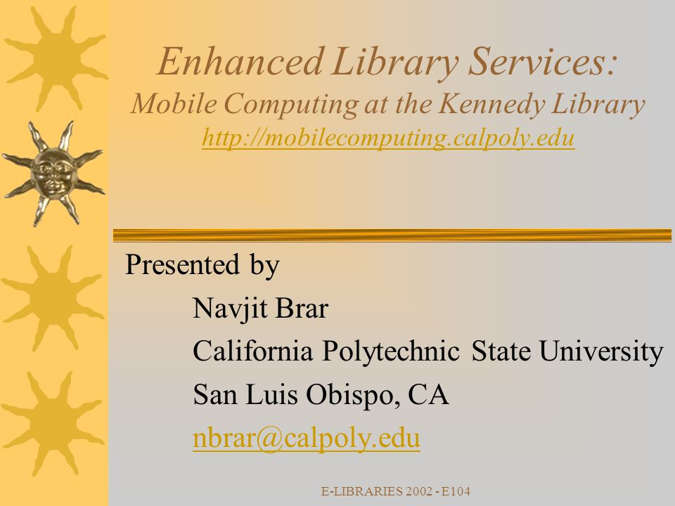 E-LIBRARIES 2002 - E104 Enhanced Library Services: Mobile Computing at the Kennedy Library http://mobilecomputing.calpoly.edu http://mobilecomputing.calpoly.edu Presented by Navjit Brar California Polytechnic State University San Luis Obispo, CA nbrar@calpoly.edu