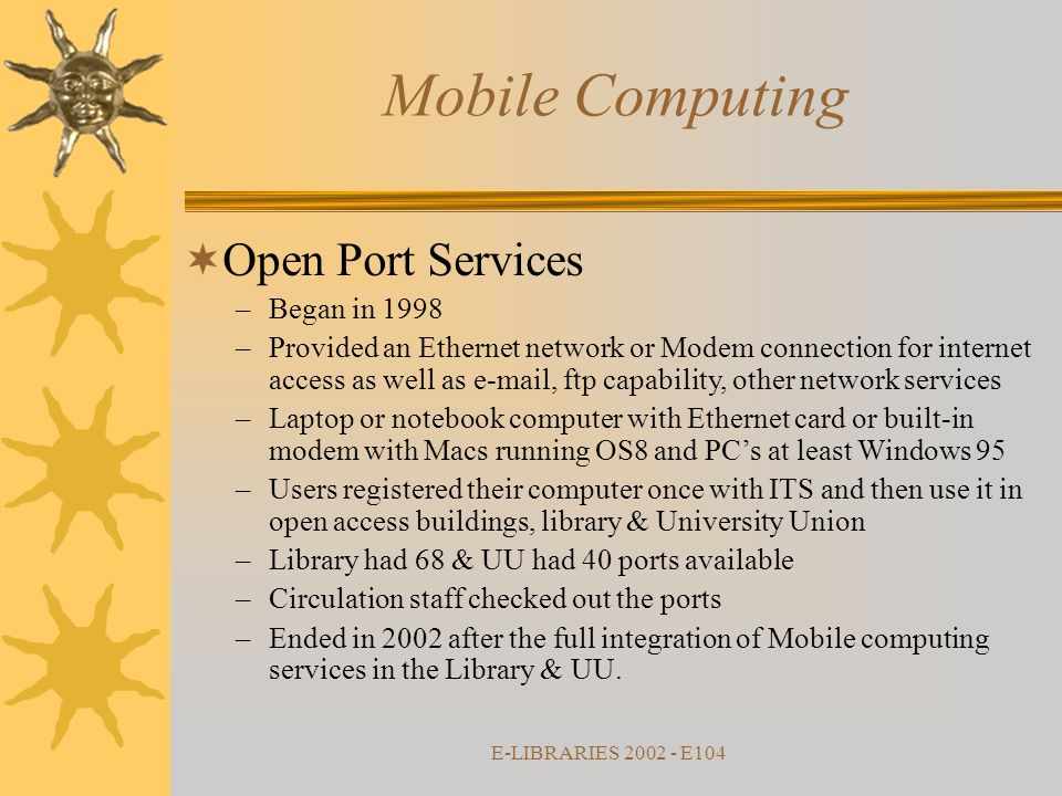 E-LIBRARIES 2002 - E104  Open Port Services –Began in 1998 –Provided an Ethernet network or Modem connection for internet access as well as e-mail, ftp capability, other network services –Laptop or notebook computer with Ethernet card or built-in modem with Macs running OS8 and PC's at least Windows 95 –Users registered their computer once with ITS and then use it in open access buildings, library & University Union –Library had 68 & UU had 40 ports available –Circulation staff checked out the ports –Ended in 2002 after the full integration of Mobile computing services in the Library & UU.