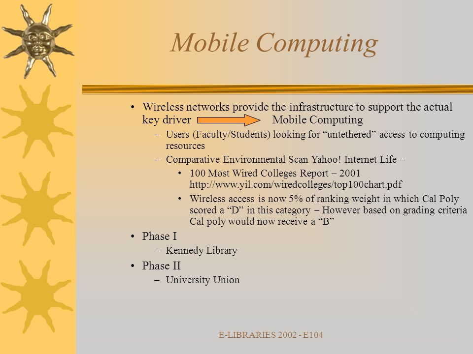 E-LIBRARIES 2002 - E104 Mobile Computing Wireless networks provide the infrastructure to support the actual key driver Mobile Computing –Users (Faculty/Students) looking for untethered access to computing resources –Comparative Environmental Scan Yahoo.