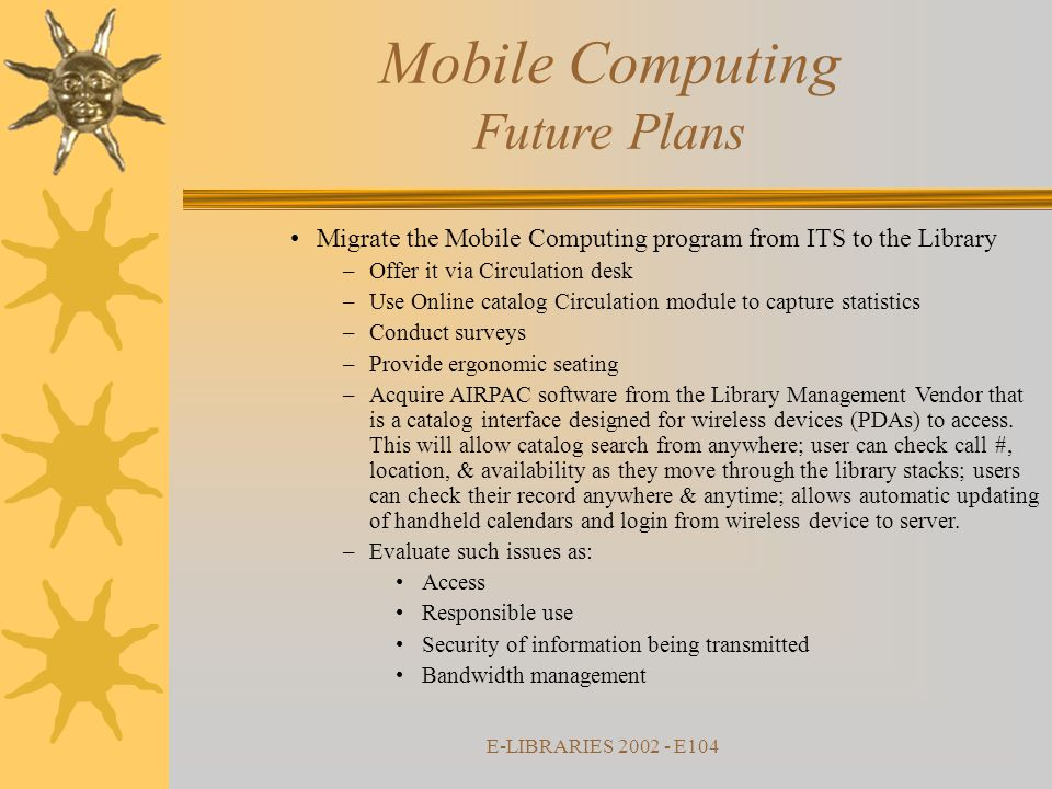 E-LIBRARIES 2002 - E104 Mobile Computing Future Plans Migrate the Mobile Computing program from ITS to the Library –Offer it via Circulation desk –Use Online catalog Circulation module to capture statistics –Conduct surveys –Provide ergonomic seating –Acquire AIRPAC software from the Library Management Vendor that is a catalog interface designed for wireless devices (PDAs) to access.