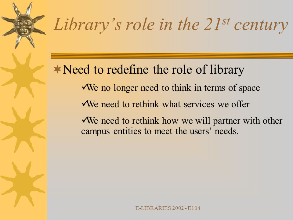 E-LIBRARIES 2002 - E104  Need to redefine the role of library We no longer need to think in terms of space We need to rethink what services we offer We need to rethink how we will partner with other campus entities to meet the users' needs.