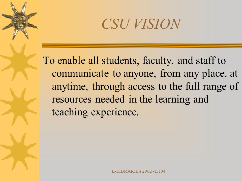 E-LIBRARIES 2002 - E104 To enable all students, faculty, and staff to communicate to anyone, from any place, at anytime, through access to the full range of resources needed in the learning and teaching experience.