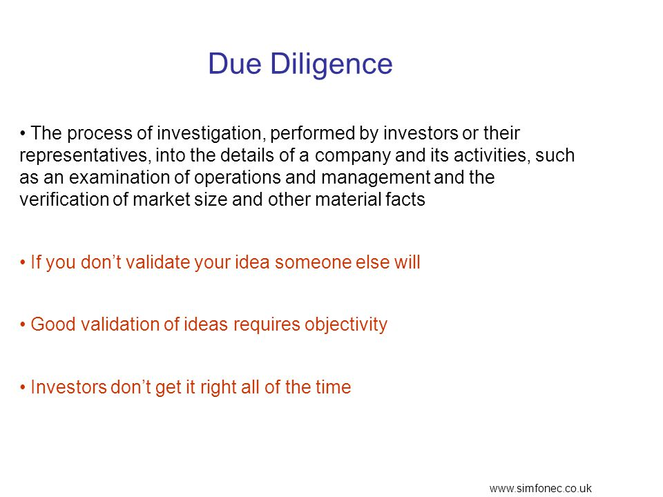 www.simfonec.co.uk Due Diligence The process of investigation, performed by investors or their representatives, into the details of a company and its activities, such as an examination of operations and management and the verification of market size and other material facts If you don't validate your idea someone else will Good validation of ideas requires objectivity Investors don't get it right all of the time