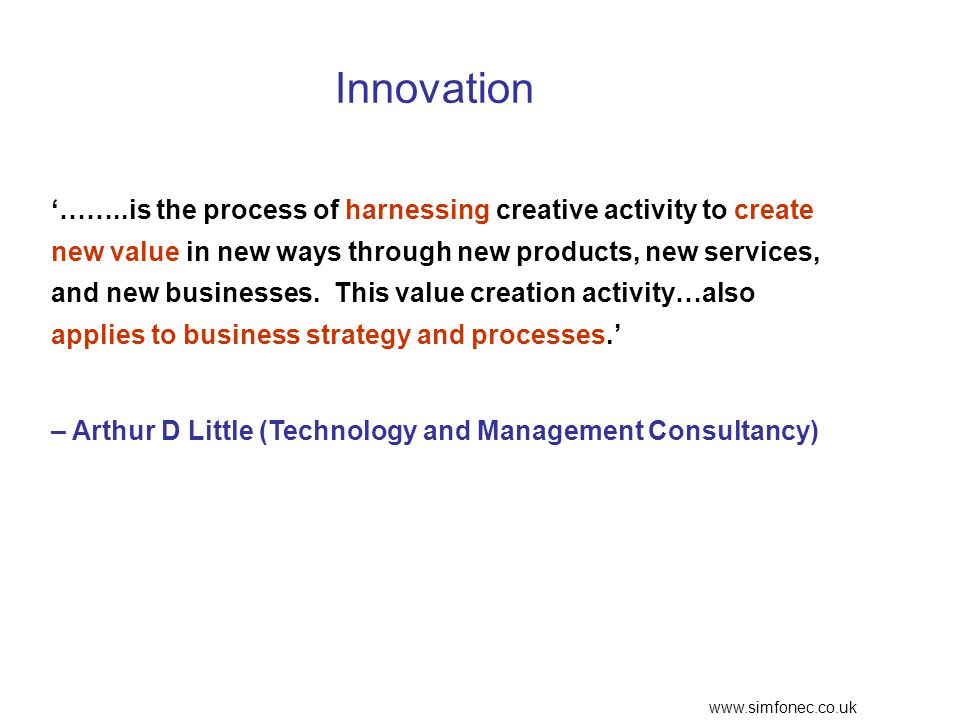 www.simfonec.co.uk Innovation '……..is the process of harnessing creative activity to create new value in new ways through new products, new services, and new businesses.