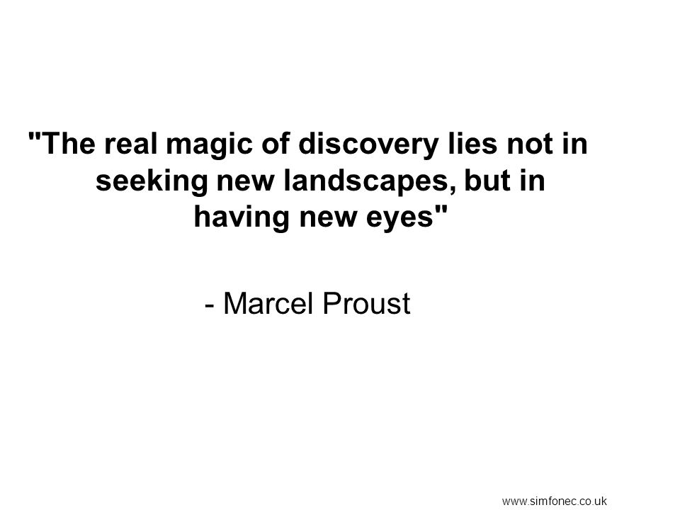 www.simfonec.co.uk The real magic of discovery lies not in seeking new landscapes, but in having new eyes - Marcel Proust