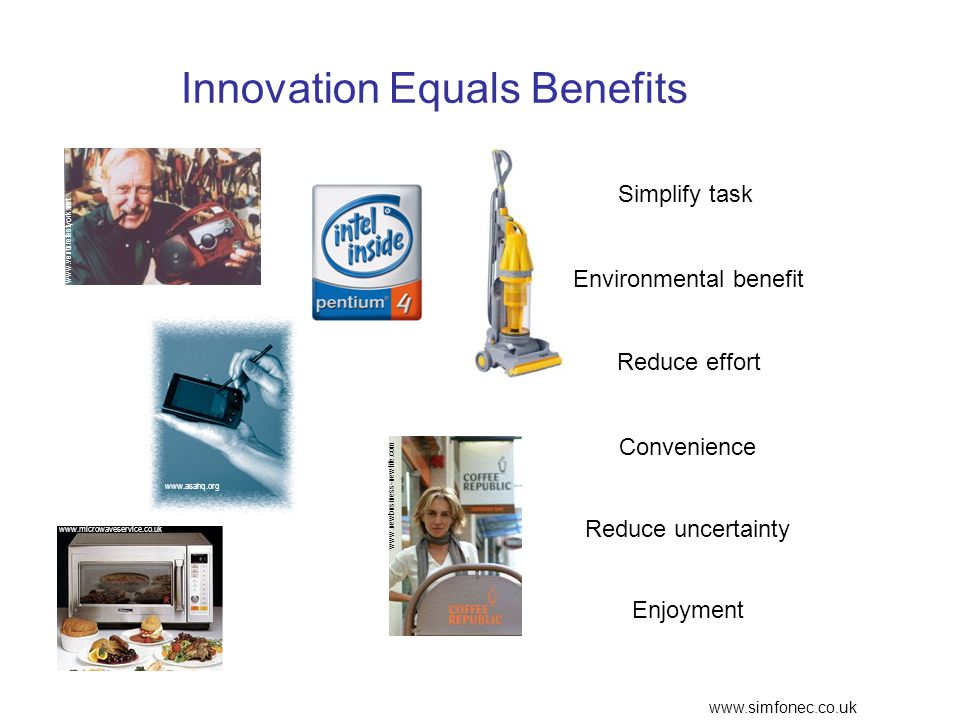 www.simfonec.co.uk Innovation Equals Benefits Reduce effort Convenience Environmental benefit Simplify task Reduce uncertainty Enjoyment www.newbusiness-newlife.com www.asahq.org www.venturefestyork.net www.microwaveservice.co.uk