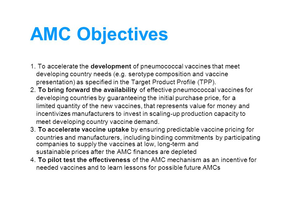 AMC Objectives 1. To accelerate the development of pneumococcal vaccines that meet developing country needs (e.g. serotype composition and vaccine pre