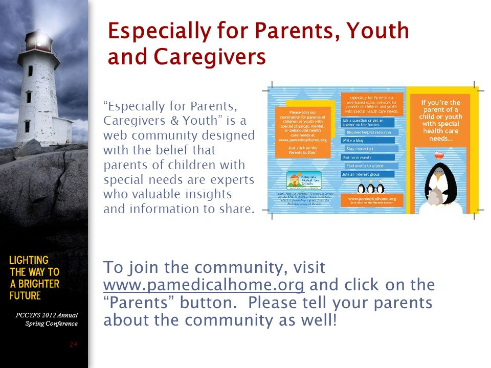 PCCYFS 2012 Annual Spring Conference 24 Especially for Parents, Youth and Caregivers Especially for Parents, Caregivers & Youth is a web community designed with the belief that parents of children with special needs are experts who valuable insights and information to share.