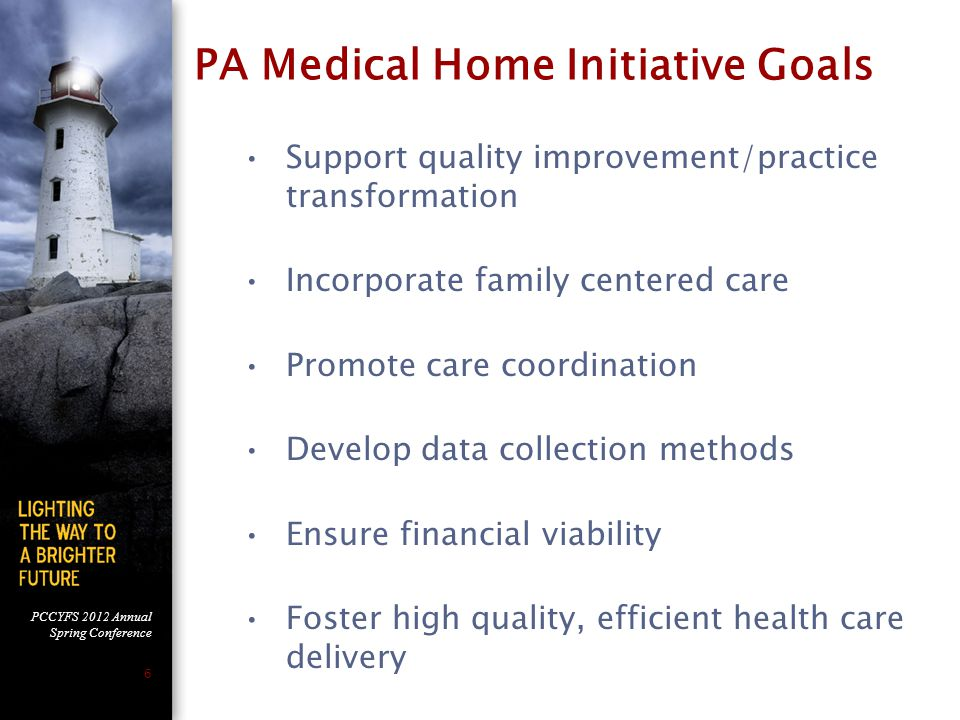 PCCYFS 2012 Annual Spring Conference 6 PA Medical Home Initiative Goals Support quality improvement/practice transformation Incorporate family centered care Promote care coordination Develop data collection methods Ensure financial viability Foster high quality, efficient health care delivery