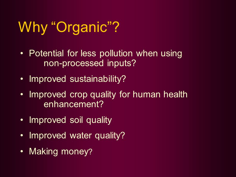 Why Organic . Potential for less pollution when using non-processed inputs.