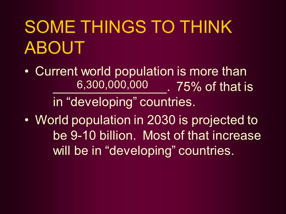 SOME THINGS TO THINK ABOUT Current world population is more than ________________.
