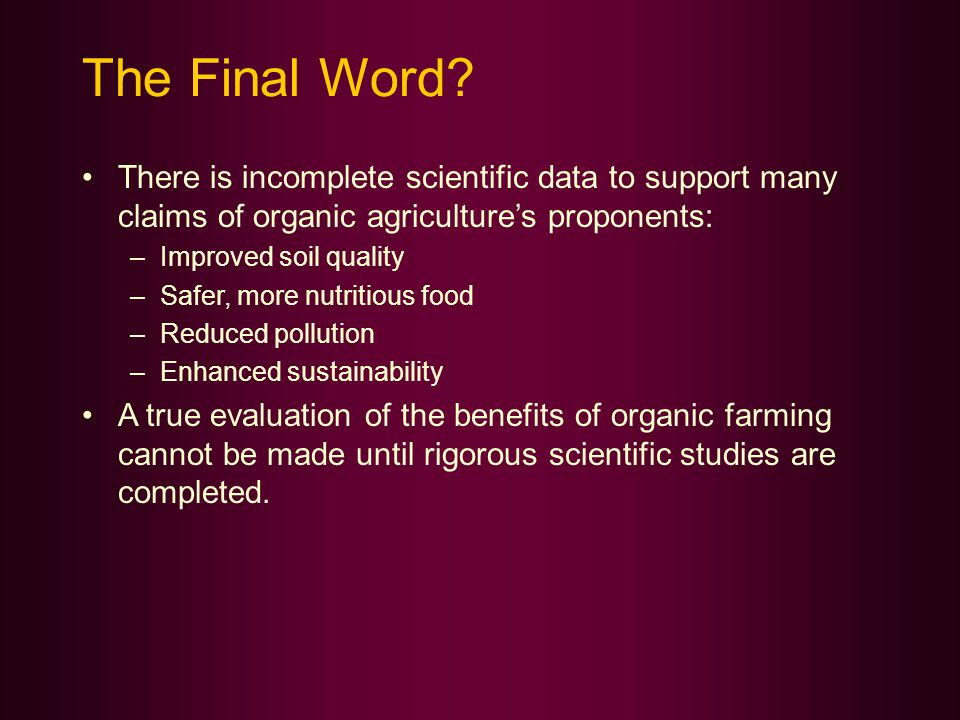 The Final Word? There is incomplete scientific data to support many claims of organic agriculture's proponents: –Improved soil quality –Safer, more nu