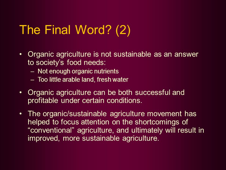 The Final Word? (2) Organic agriculture is not sustainable as an answer to society's food needs: –Not enough organic nutrients –Too little arable land