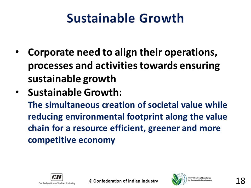 © Confederation of Indian Industry 18 Corporate need to align their operations, processes and activities towards ensuring sustainable growth Sustainable Growth: The simultaneous creation of societal value while reducing environmental footprint along the value chain for a resource efficient, greener and more competitive economy