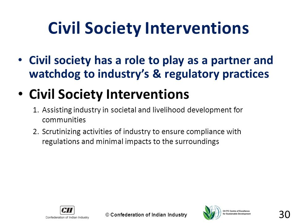 © Confederation of Indian Industry 30 Civil Society Interventions Civil society has a role to play as a partner and watchdog to industry's & regulatory practices Civil Society Interventions 1.Assisting industry in societal and livelihood development for communities 2.Scrutinizing activities of industry to ensure compliance with regulations and minimal impacts to the surroundings