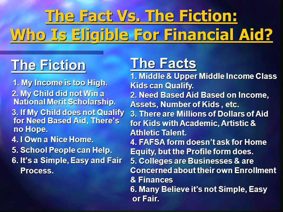 The Fact Vs. The Fiction: Who Is Eligible For Financial Aid? The Fiction The Fiction 1. My Income is too High. 2. My Child did not Win a National Meri