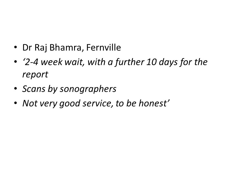 Dr Raj Bhamra, Fernville '2-4 week wait, with a further 10 days for the report Scans by sonographers Not very good service, to be honest'