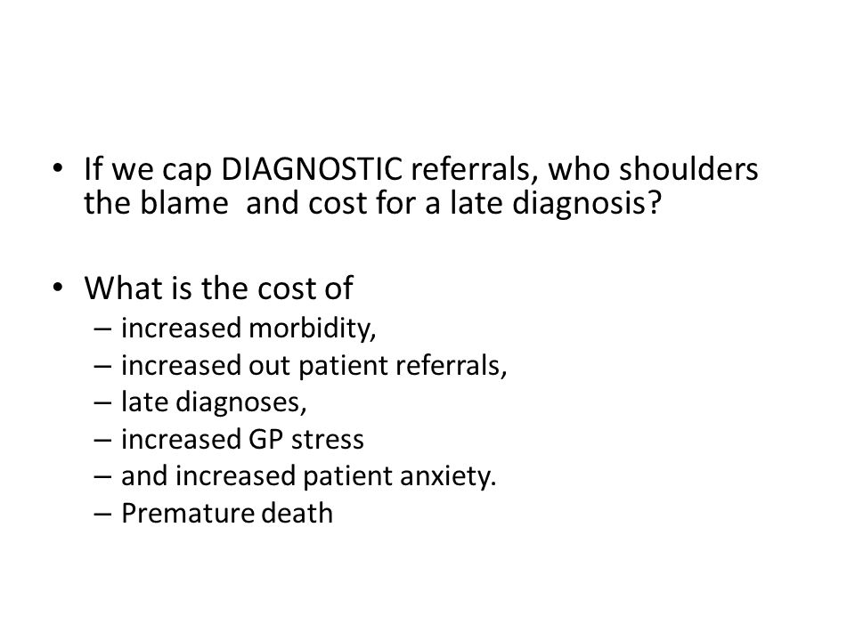 If we cap DIAGNOSTIC referrals, who shoulders the blame and cost for a late diagnosis.