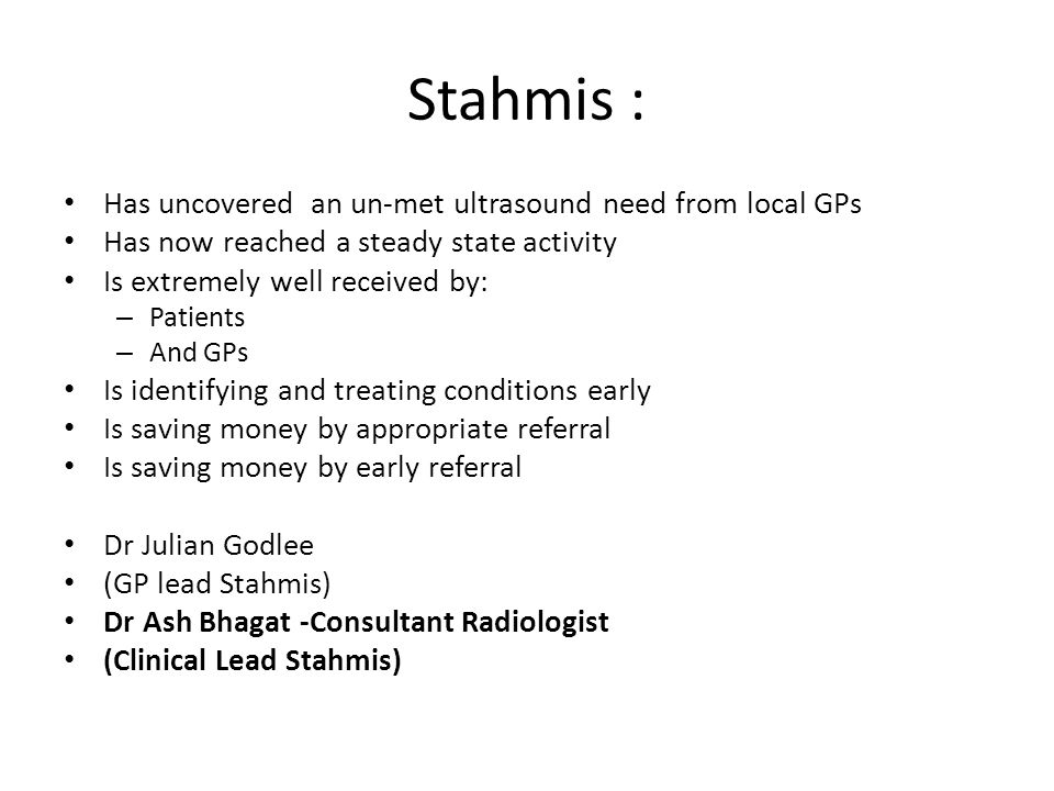 Stahmis : Has uncovered an un-met ultrasound need from local GPs Has now reached a steady state activity Is extremely well received by: – Patients – And GPs Is identifying and treating conditions early Is saving money by appropriate referral Is saving money by early referral Dr Julian Godlee (GP lead Stahmis) Dr Ash Bhagat -Consultant Radiologist (Clinical Lead Stahmis)