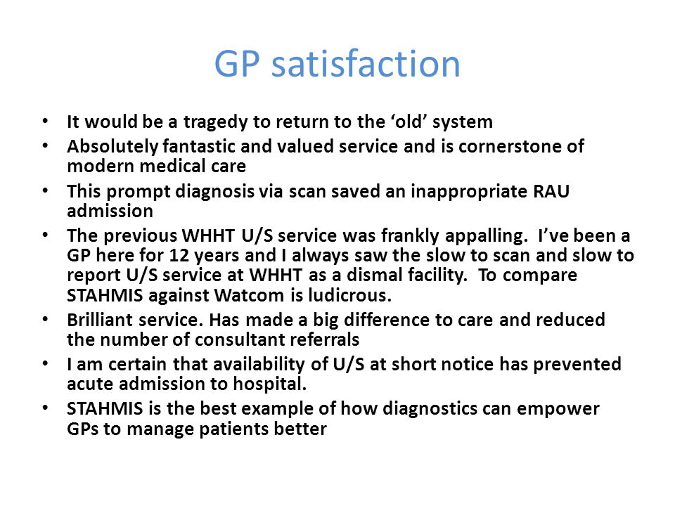 GP satisfaction It would be a tragedy to return to the 'old' system Absolutely fantastic and valued service and is cornerstone of modern medical care This prompt diagnosis via scan saved an inappropriate RAU admission The previous WHHT U/S service was frankly appalling.