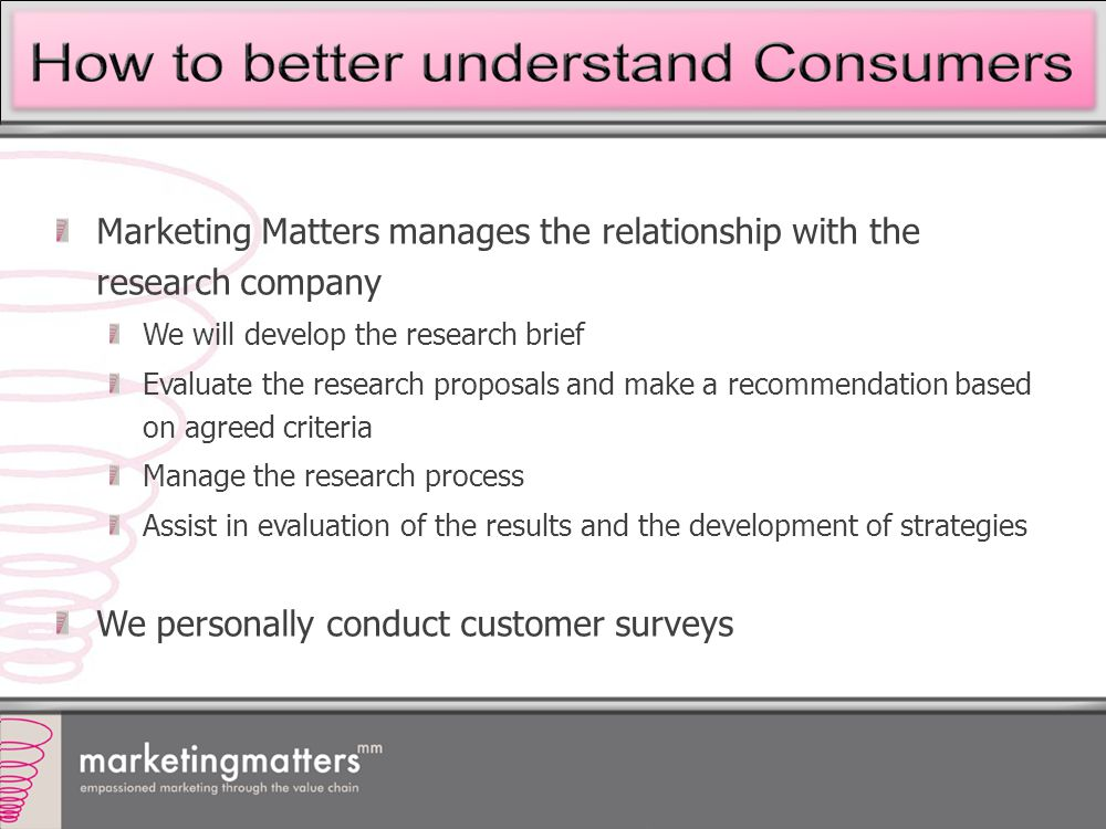 Marketing Matters manages the relationship with the research company We will develop the research brief Evaluate the research proposals and make a recommendation based on agreed criteria Manage the research process Assist in evaluation of the results and the development of strategies We personally conduct customer surveys