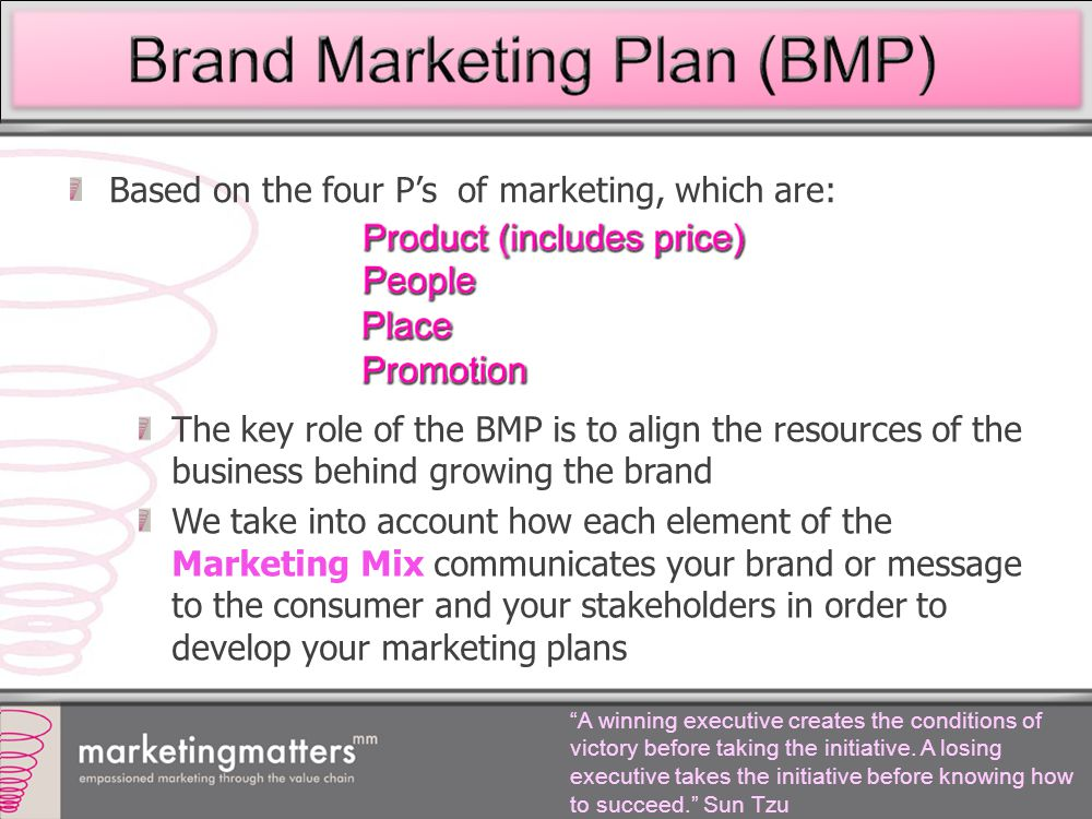 Based on the four P's of marketing, which are: The key role of the BMP is to align the resources of the business behind growing the brand We take into account how each element of the Marketing Mix communicates your brand or message to the consumer and your stakeholders in order to develop your marketing plans A winning executive creates the conditions of victory before taking the initiative.