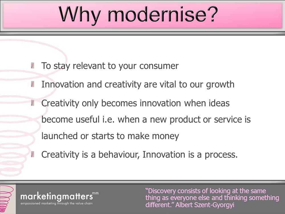 To stay relevant to your consumer Innovation and creativity are vital to our growth Creativity only becomes innovation when ideas become useful i.e. w