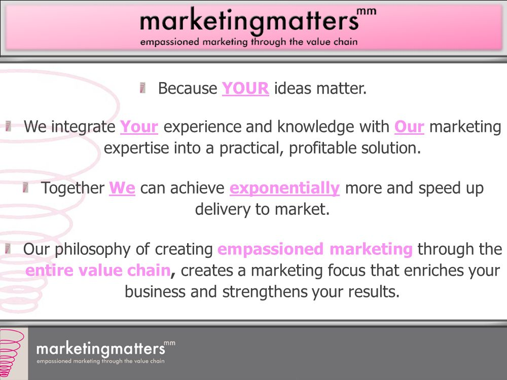 Because YOUR ideas matter. We integrate Your experience and knowledge with Our marketing expertise into a practical, profitable solution. Together We