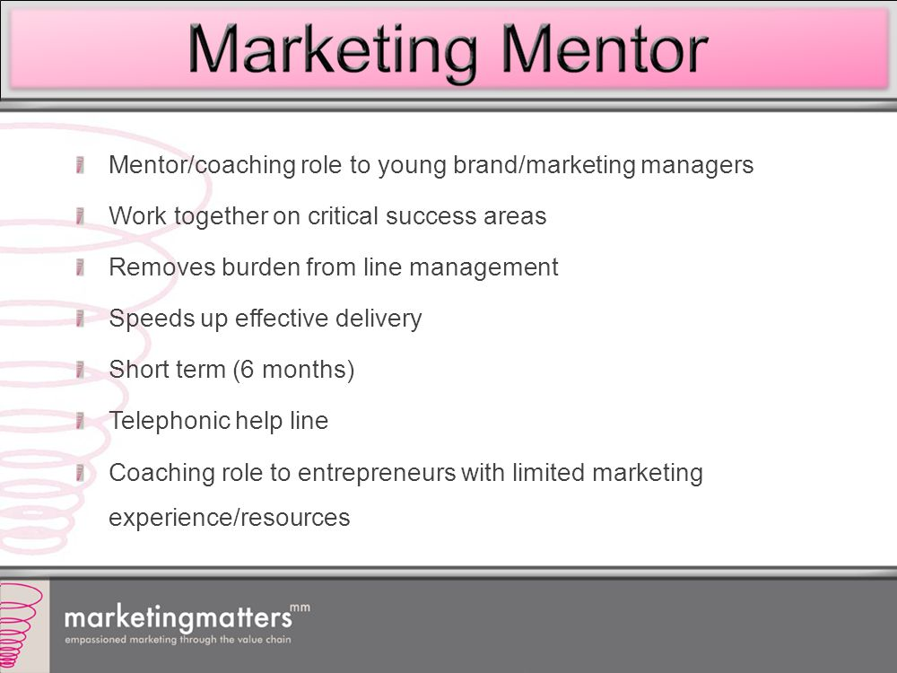 Mentor/coaching role to young brand/marketing managers Work together on critical success areas Removes burden from line management Speeds up effective delivery Short term (6 months) Telephonic help line Coaching role to entrepreneurs with limited marketing experience/resources
