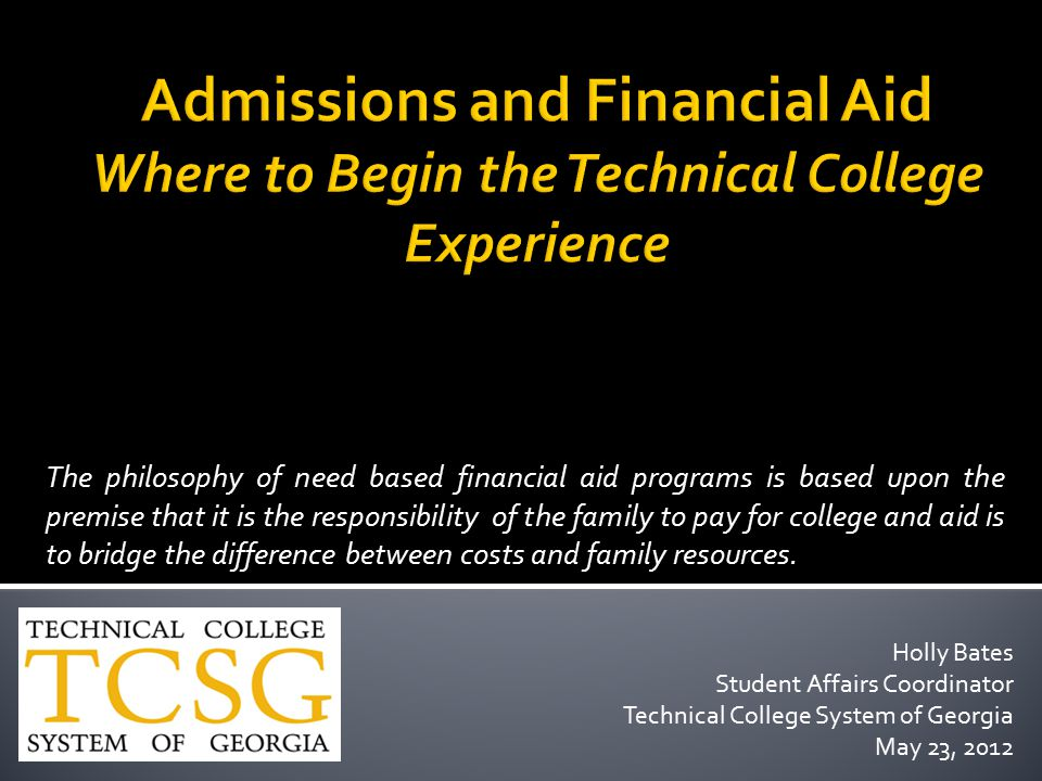 Holly Bates Student Affairs Coordinator Technical College System of Georgia May 23, 2012 The philosophy of need based financial aid programs is based