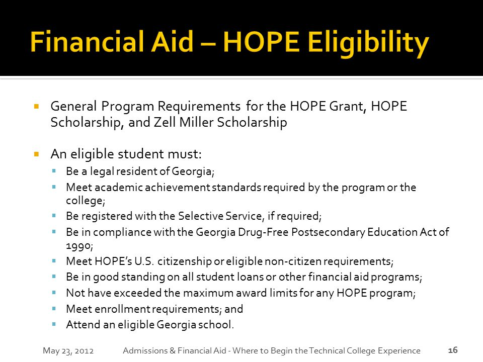16  General Program Requirements for the HOPE Grant, HOPE Scholarship, and Zell Miller Scholarship  An eligible student must:  Be a legal resident