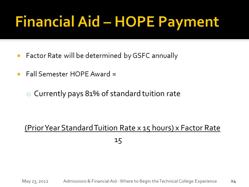 24  Factor Rate will be determined by GSFC annually  Fall Semester HOPE Award = o Currently pays 81% of standard tuition rate (Prior Year Standard T