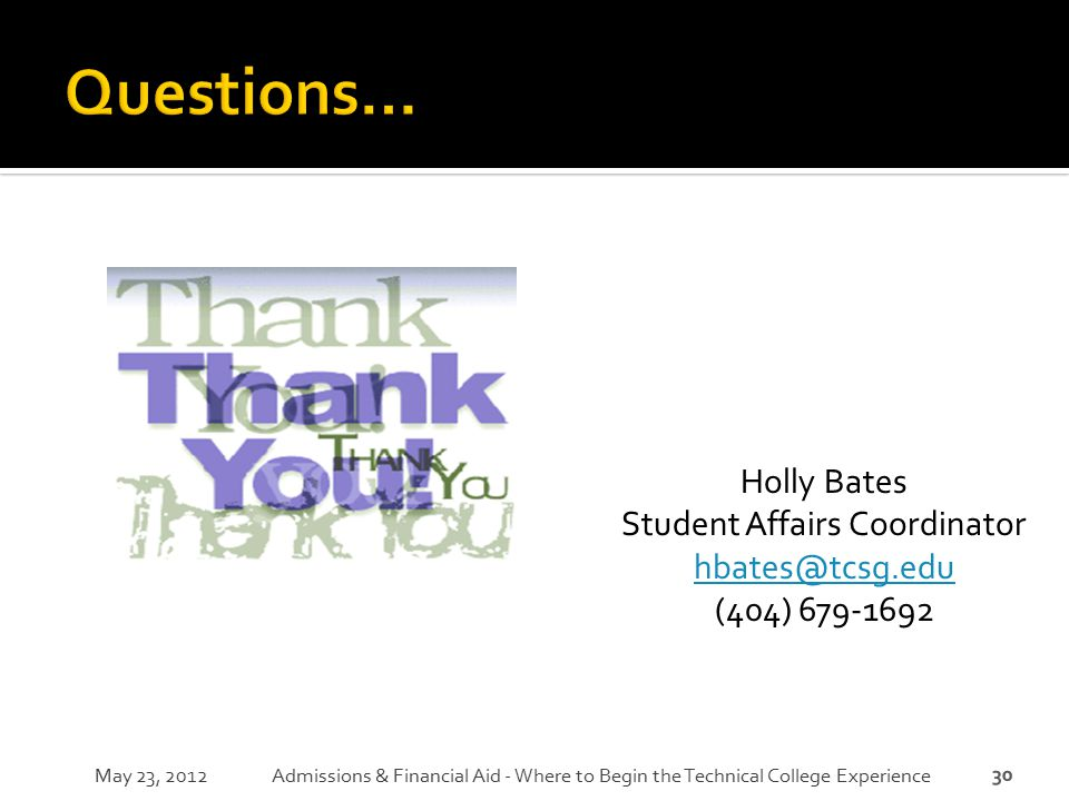 30 May 23, 2012Admissions & Financial Aid - Where to Begin the Technical College Experience Holly Bates Student Affairs Coordinator hbates@tcsg.edu (4