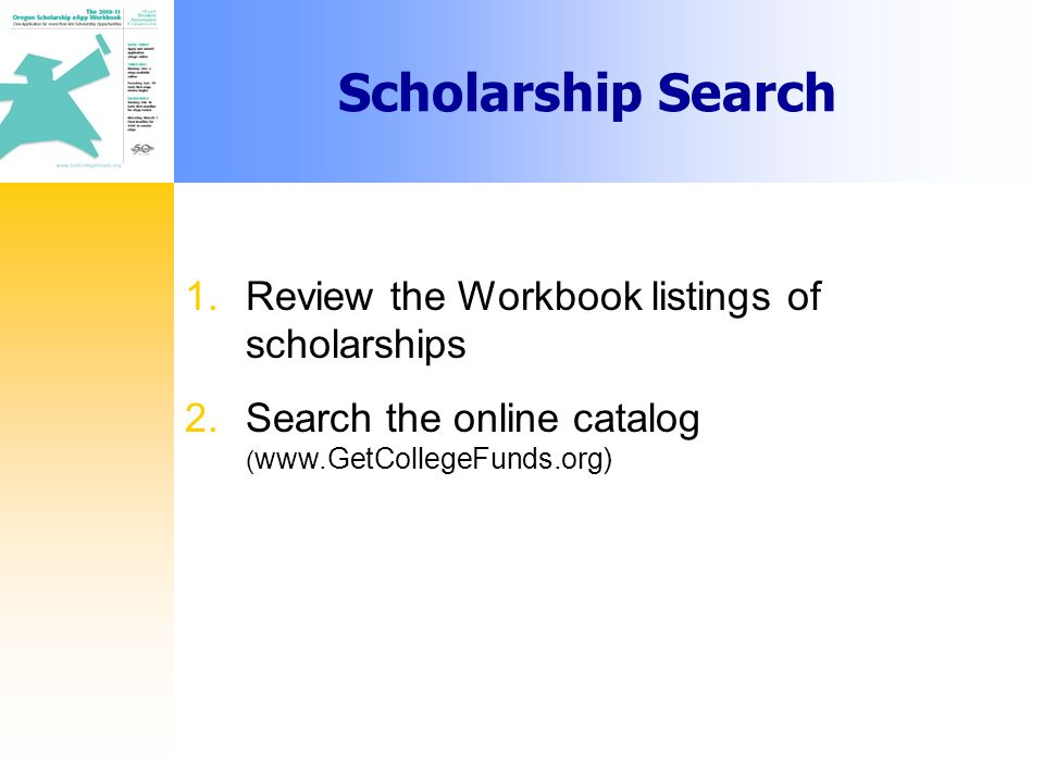 1.Review the Workbook listings of scholarships 2.Search the online catalog ( www.GetCollegeFunds.org) Scholarship Search