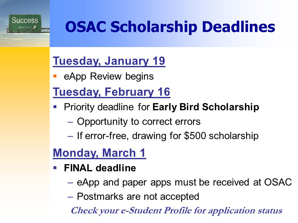OSAC Scholarship Deadlines Tuesday, January 19  eApp Review begins Tuesday, February 16  Priority deadline for Early Bird Scholarship –Opportunity to correct errors –If error-free, drawing for $500 scholarship Monday, March 1  FINAL deadline –eApp and paper apps must be received at OSAC –Postmarks are not accepted Check your e-Student Profile for application status