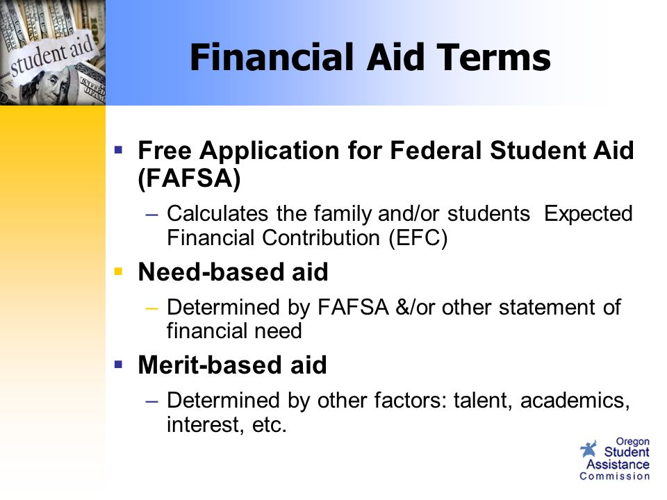 Financial Aid Terms  Free Application for Federal Student Aid (FAFSA) –Calculates the family and/or students Expected Financial Contribution (EFC)  Need-based aid –Determined by FAFSA &/or other statement of financial need  Merit-based aid –Determined by other factors: talent, academics, interest, etc.