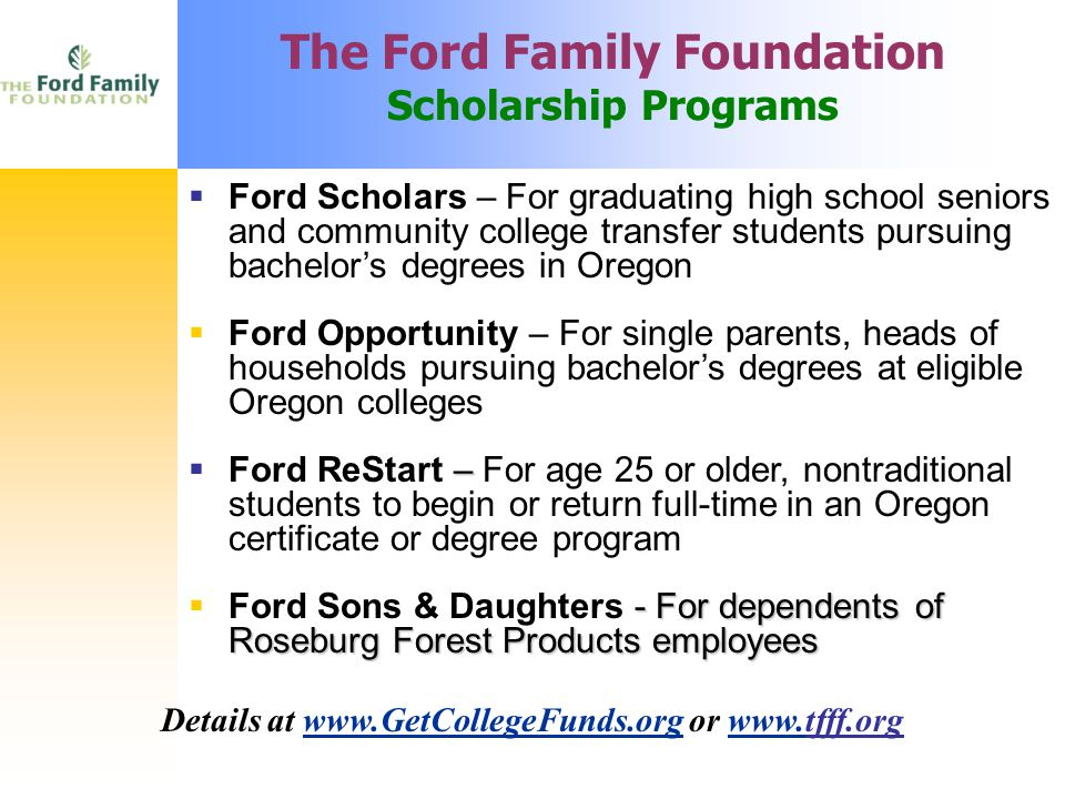 The Ford Family Foundation Scholarship Programs  Ford Scholars – For graduating high school seniors and community college transfer students pursuing bachelor's degrees in Oregon  Ford Opportunity – For single parents, heads of households pursuing bachelor's degrees at eligible Oregon colleges –  Ford ReStart – For age 25 or older, nontraditional students to begin or return full-time in an Oregon certificate or degree program - For dependents of Roseburg Forest Products employees  Ford Sons & Daughters - For dependents of Roseburg Forest Products employees Details at www.GetCollegeFunds.org or www.tfff.orgwww.GetCollegeFunds.orgwww.