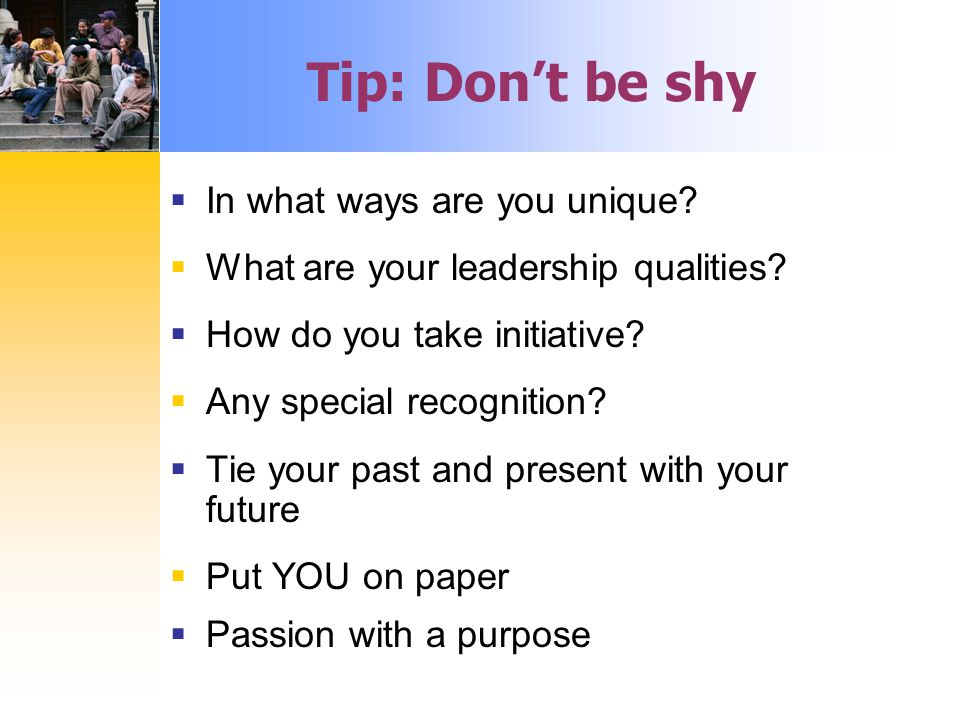 Tip: Don't be shy  In what ways are you unique.  What are your leadership qualities.