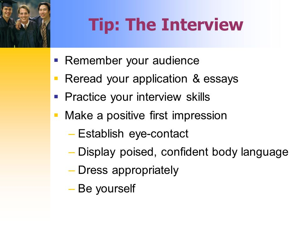 Tip: The Interview  Remember your audience  Reread your application & essays  Practice your interview skills  Make a positive first impression –Establish eye-contact –Display poised, confident body language –Dress appropriately –Be yourself