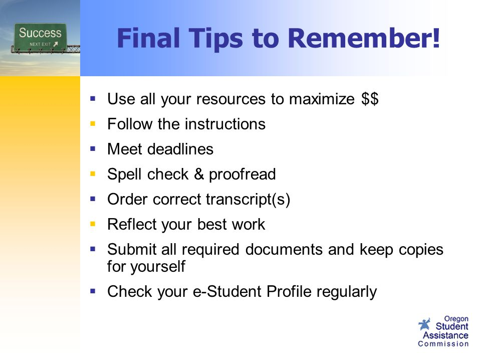  Use all your resources to maximize $$  Follow the instructions  Meet deadlines  Spell check & proofread  Order correct transcript(s)  Reflect your best work  Submit all required documents and keep copies for yourself  Check your e-Student Profile regularly Final Tips to Remember!